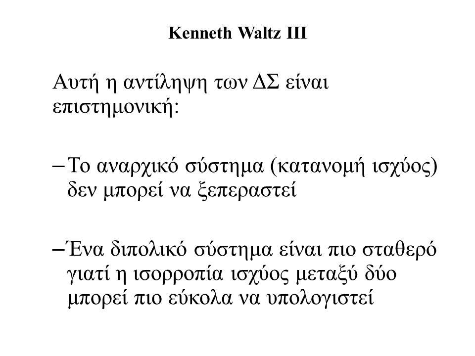 Kenneth Waltz III Αυτή η αντίληψη των ΔΣ είναι επιστημονική: – Το αναρχικό σύστημα (κατανομή ισχύος) δεν μπορεί να ξεπεραστεί – Ένα διπολικό σύστημα είναι πιο σταθερό γιατί η ισορροπία ισχύος μεταξύ δύο μπορεί πιο εύκολα να υπολογιστεί