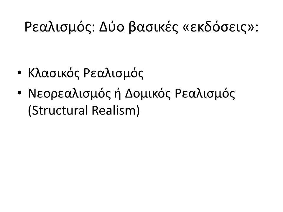 Ρεαλισμός: Δύο βασικές «εκδόσεις»: Κλασικός Ρεαλισμός Νεορεαλισμός ή Δομικός Ρεαλισμός (Structural Realism)