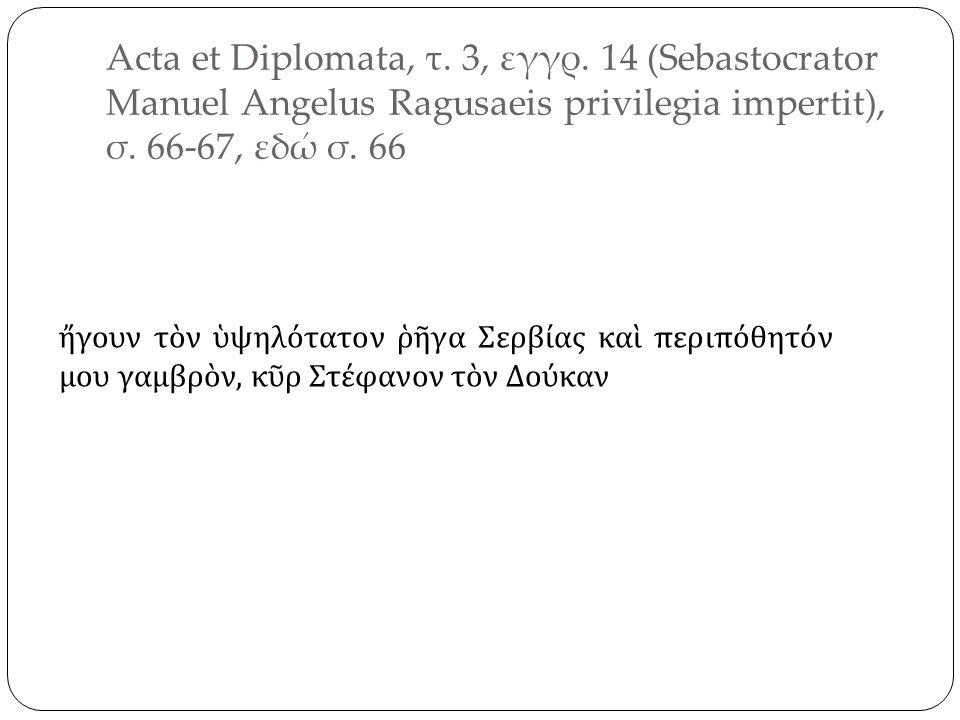 Acta et Diplomata, τ. 3, εγγρ. 14 (Sebastocrator Manuel Angelus Ragusaeis privilegia impertit), σ.