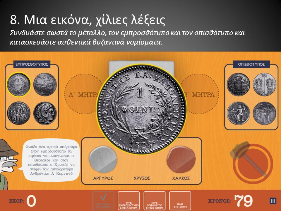 8. Μια εικόνα, χίλιες λέξεις Συνδυάστε σωστά το μέταλλο, τον εμπροσθότυπο και τον οπισθότυπο και κατασκευάστε αυθεντικά βυζαντινά νομίσματα.