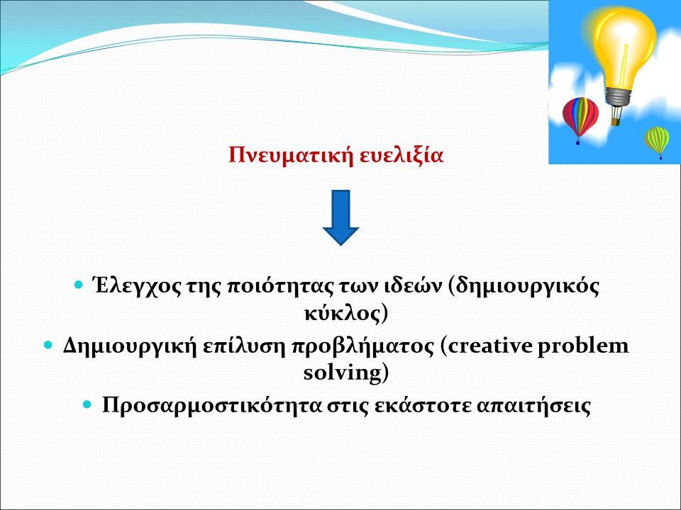 Πνευματική ευελιξία Έλεγχος της ποιότητας των ιδεών (δημιουργικός κύκλος) Δημιουργική επίλυση προβλήματος (creative problem solving) Προσαρμοστικότητα στις εκάστοτε απαιτήσεις
