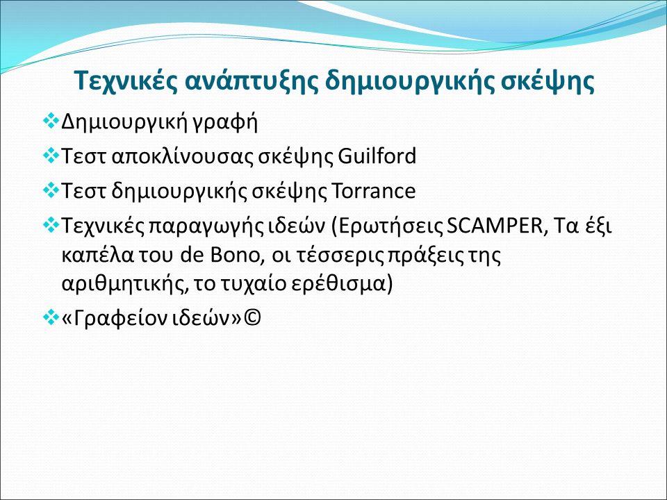  Δημιουργική γραφή  Τεστ αποκλίνουσας σκέψης Guilford  Τεστ δημιουργικής σκέψης Torrance  Τεχνικές παραγωγής ιδεών (Ερωτήσεις SCAMPER, Τα έξι καπέλα του de Bono, οι τέσσερις πράξεις της αριθμητικής, το τυχαίο ερέθισμα)  «Γραφείον ιδεών»© Τεχνικές ανάπτυξης δημιουργικής σκέψης
