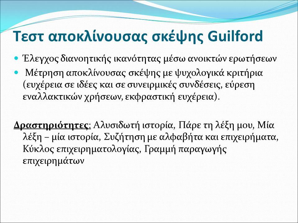 Τεστ αποκλίνουσας σκέψης Guilford Έλεγχος διανοητικής ικανότητας μέσω ανοικτών ερωτήσεων Μέτρηση αποκλίνουσας σκέψης με ψυχολογικά κριτήρια (ευχέρεια σε ιδέες και σε συνειρμικές συνδέσεις, εύρεση εναλλακτικών χρήσεων, εκφραστική ευχέρεια).