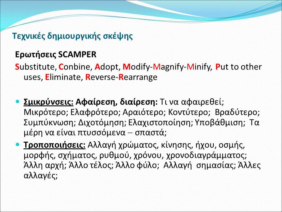 Τεχνικές δημιουργικής σκέψης Ερωτήσεις SCAMPER Substitute, Conbine, Adopt, Modify-Magnify-Minify, Put to other uses, Eliminate, Reverse-Rearrange Σμικρύνσεις: Αφαίρεση, διαίρεση: Τι να αφαιρεθεί; Μικρότερο; Ελαφρότερο; Αραιότερο; Κοντύτερο; Βραδύτερο; Συμπύκνωση; Διχοτόμηση; Ελαχιστοποίηση; Υποβάθμιση; Τα μέρη να είναι πτυσσόμενα  σπαστά; Τροποποιήσεις: Αλλαγή χρώματος, κίνησης, ήχου, οσμής, μορφής, σχήματος, ρυθμού, χρόνου, χρονοδιαγράμματος; Άλλη αρχή; Άλλο τέλος; Άλλο φύλο; Αλλαγή σημασίας; Άλλες αλλαγές;