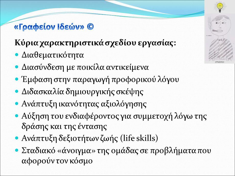 Κύρια χαρακτηριστικά σχεδίου εργασίας: Διαθεματικότητα Διασύνδεση με ποικίλα αντικείμενα Έμφαση στην παραγωγή προφορικού λόγου Διδασκαλία δημιουργικής σκέψης Ανάπτυξη ικανότητας αξιολόγησης Αύξηση του ενδιαφέροντος για συμμετοχή λόγω της δράσης και της έντασης Ανάπτυξη δεξιοτήτων ζωής (life skills) Σταδιακό «άνοιγμα» της ομάδας σε προβλήματα που αφορούν τον κόσμο