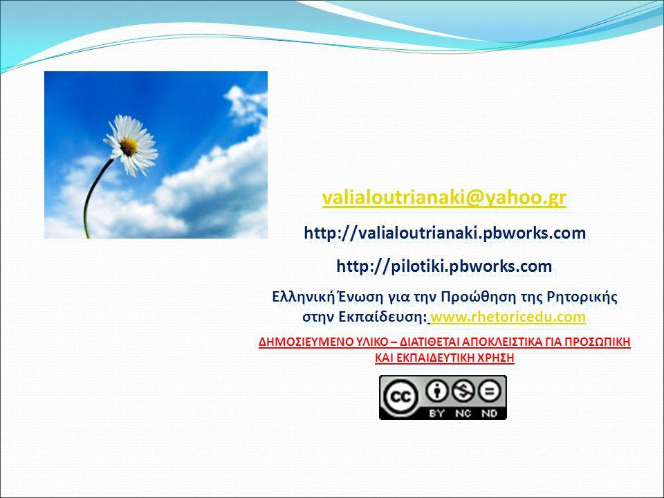 valialoutrianaki@yahoo.gr http://valialoutrianaki.pbworks.com http://pilotiki.pbworks.com Ελληνική Ένωση για την Προώθηση της Ρητορικής στην Εκπαίδευση: www.rhetoricedu.comwww.rhetoricedu.com ΔΗΜΟΣΙΕΥΜΕΝΟ ΥΛΙΚΟ – ΔΙΑΤΙΘΕΤΑΙ ΑΠΟΚΛΕΙΣΤΙΚΑ ΓΙΑ ΠΡΟΣΩΠΙΚΗ ΚΑΙ ΕΚΠΑΙΔΕΥΤΙΚΗ ΧΡΗΣΗ valialoutrianaki@yahoo.gr http://valialoutrianaki.pbworks.com http://pilotiki.pbworks.com Ελληνική Ένωση για την Προώθηση της Ρητορικής στην Εκπαίδευση: www.rhetoricedu.comwww.rhetoricedu.com ΔΗΜΟΣΙΕΥΜΕΝΟ ΥΛΙΚΟ – ΔΙΑΤΙΘΕΤΑΙ ΑΠΟΚΛΕΙΣΤΙΚΑ ΓΙΑ ΠΡΟΣΩΠΙΚΗ ΚΑΙ ΕΚΠΑΙΔΕΥΤΙΚΗ ΧΡΗΣΗ