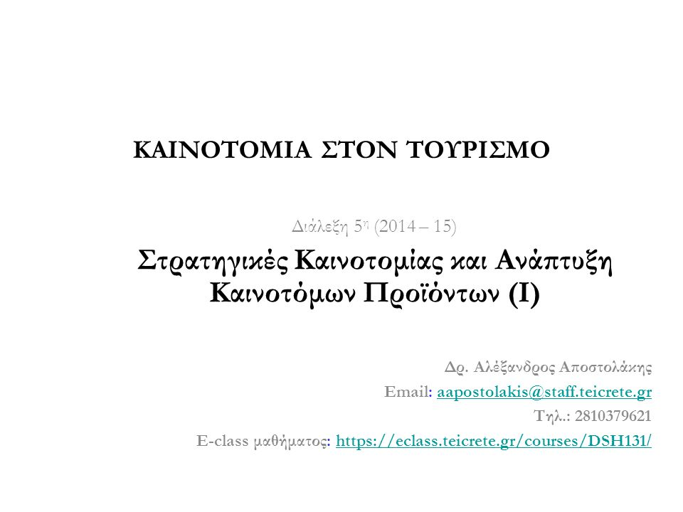 Διάλεξη 5 η (2014 – 15) Στρατηγικές Καινοτομίας και Ανάπτυξη Καινοτόμων Προϊόντων (Ι) Δρ. Αλέξανδρος Αποστολάκης Email: aapostolakis@staff.teicrete.gr