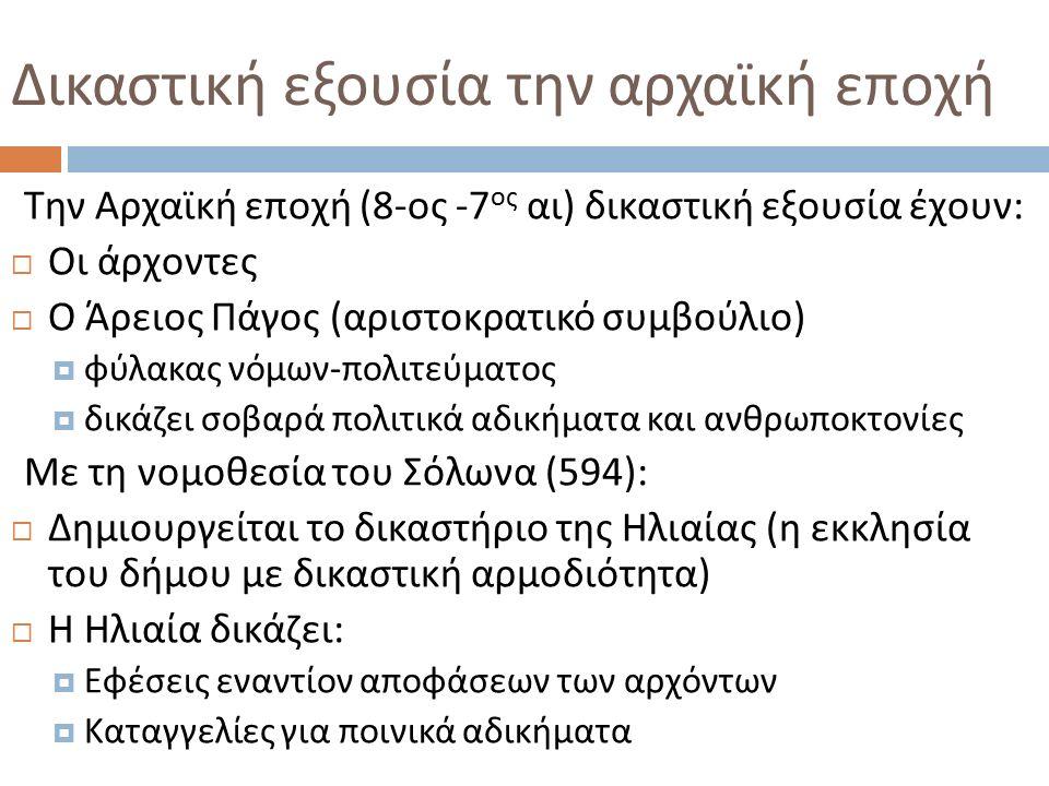Δικαστική εξουσία την αρχαϊκή εποχή Την Αρχαϊκή εποχή (8- ος -7 ος αι ) δικαστική εξουσία έχουν :  Οι άρχοντες  Ο Άρειος Πάγος ( αριστοκρατικό συμβούλιο )  φύλακας νόμων - πολιτεύματος  δικάζει σοβαρά πολιτικά αδικήματα και ανθρωποκτονίες Με τη νομοθεσία του Σόλωνα (594):  Δημιουργείται το δικαστήριο της Ηλιαίας ( η εκκλησία του δήμου με δικαστική αρμοδιότητα )  Η Ηλιαία δικάζει :  Εφέσεις εναντίον αποφάσεων των αρχόντων  Καταγγελίες για ποινικά αδικήματα