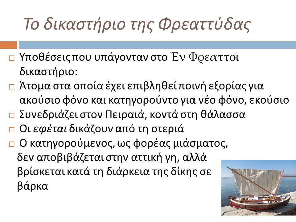 Το δικαστήριο της Φρεαττύδας  Υποθέσεις που υπάγονταν στο Ἐν Φρεαττοῖ δικαστήριο :  Άτομα στα οποία έχει επιβληθεί ποινή εξορίας για ακούσιο φόνο και κατηγορούντο για νέο φόνο, εκούσιο  Συνεδριάζει στον Πειραιά, κοντά στη θάλασσα  Οι εφέται δικάζουν από τη στεριά  Ο κατηγορούμενος, ως φορέας μιάσματος, δεν αποβιβάζεται στην αττική γη, αλλά βρίσκεται κατά τη διάρκεια της δίκης σε βάρκα