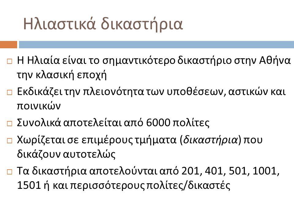 Ηλιαστικά δικαστήρια  Η Ηλιαία είναι το σημαντικότερο δικαστήριο στην Αθήνα την κλασική εποχή  Εκδικάζει την πλειονότητα των υποθέσεων, αστικών και ποινικών  Συνολικά αποτελείται από 6000 πολίτες  Χωρίζεται σε επιμέρους τμήματα ( δικαστήρια ) που δικάζουν αυτοτελώς  Τα δικαστήρια αποτελούνται από 201, 401, 501, 1001, 1501 ή και περισσότερους πολίτες / δικαστές
