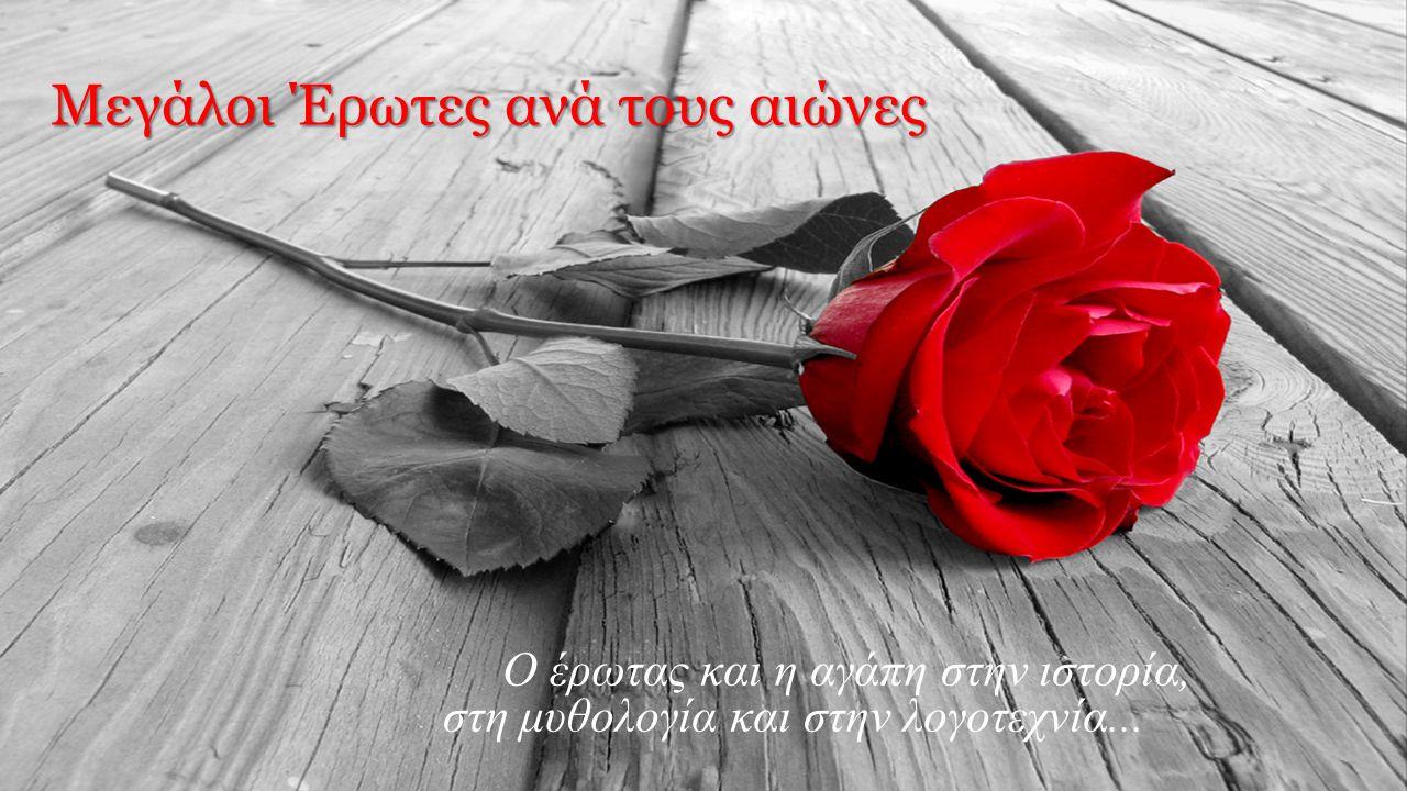 Μεγάλοι Έρωτες ανά τους αιώνες Ο έρωτας και η αγάπη στην ιστορία, στη μυθολογία και στην λογοτεχνία...