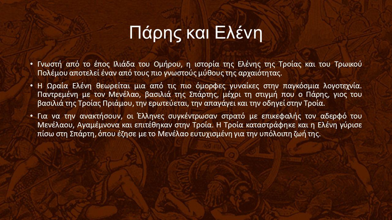 Πάρης και Ελένη Γνωστή από το έπος Ιλιάδα του Ομήρου, η ιστορία της Ελένης της Τροίας και του Τρωικού Πολέμου αποτελεί έναν από τους πιο γνωστούς μύθους της αρχαιότητας.