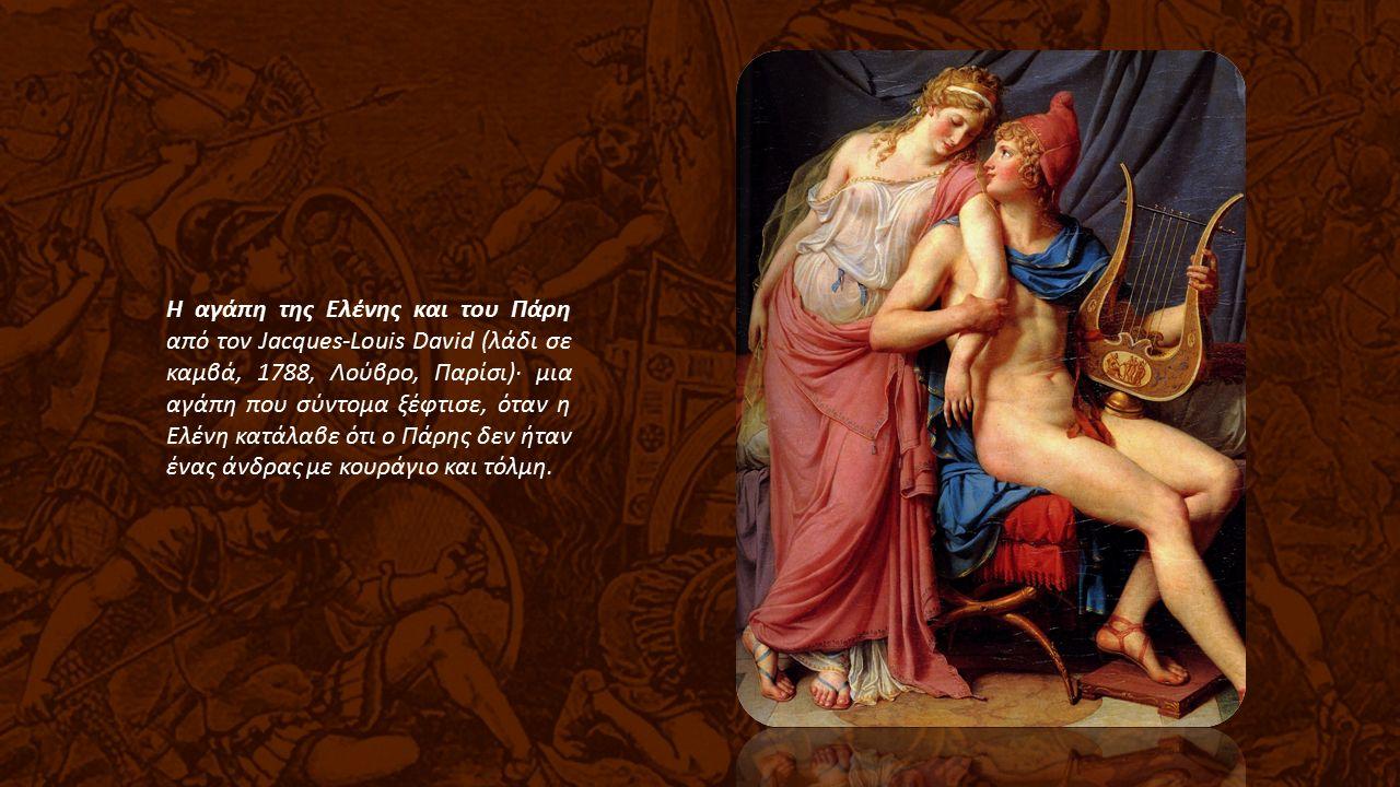 Η αγάπη της Ελένης και του Πάρη από τον Jacques-Louis David (λάδι σε καμβά, 1788, Λούβρο, Παρίσι)· μια αγάπη που σύντομα ξέφτισε, όταν η Ελένη κατάλαβε ότι ο Πάρης δεν ήταν ένας άνδρας με κουράγιο και τόλμη.