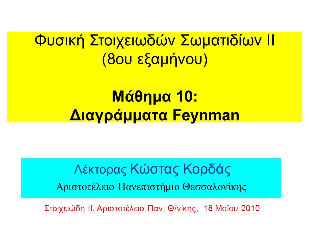 Φυσική Στοιχειωδών Σωματιδίων ΙΙ (8ου εξαμήνου) Μάθημα 10: Διαγράμματα Feynman Λέκτορας Κώστας Κορδάς Αριστοτέλειο Πανεπιστήμιο Θεσσαλονίκης Στοιχειώδη ΙΙ, Αριστοτέλειο Παν.