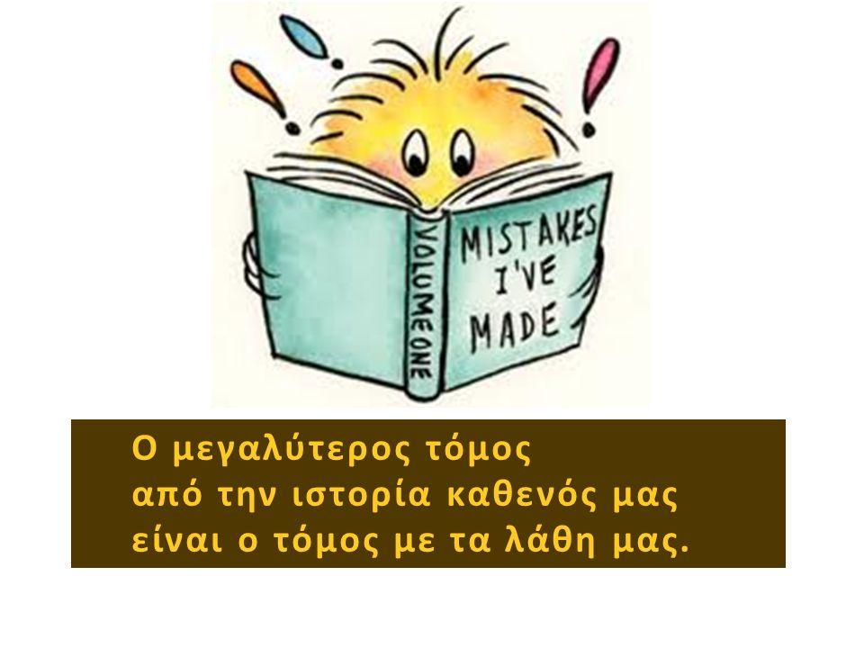 Ο μεγαλύτερος τόμος από την ιστορία καθενός μας είναι ο τόμος με τα λάθη μας.