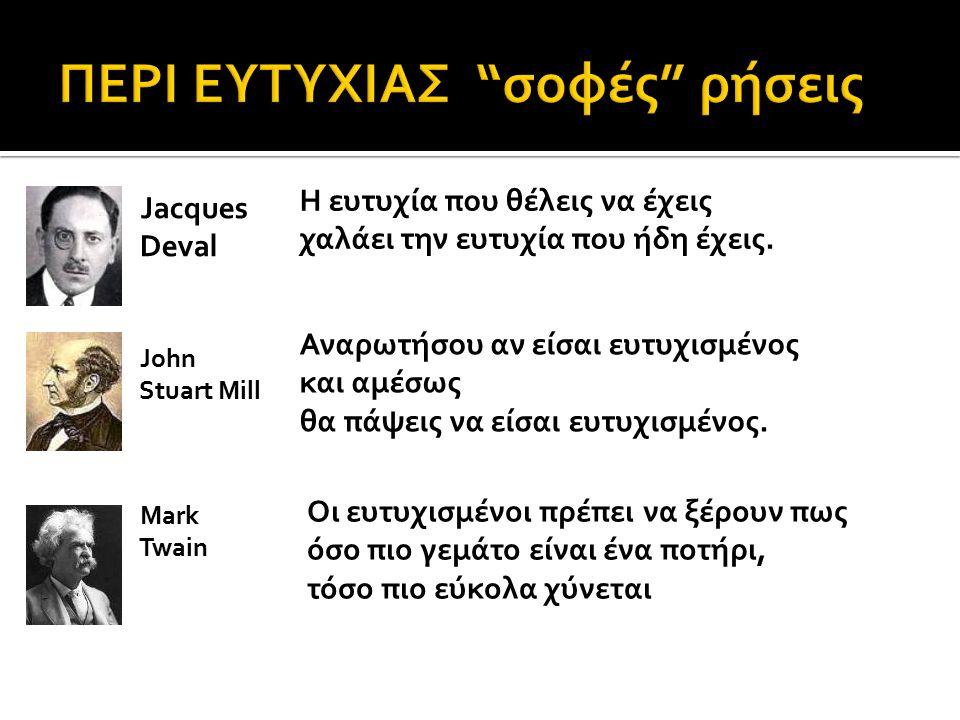 Jacques Deval Η ευτυχία που θέλεις να έχεις χαλάει την ευτυχία που ήδη έχεις. Αναρωτήσου αν είσαι ευτυχισμένος και αμέσως θα πάψεις να είσαι ευτυχισμέ