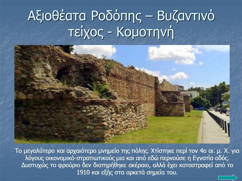 Αξιοθέατα Ροδόπης – Βυζαντινό τείχος - Κομοτηνή Το μεγαλύτερο και αρχαιότερο μνημείο της πόλης. Χτίστηκε περί τον 4ο αι. μ. Χ. για λόγους οικονομικό-σ