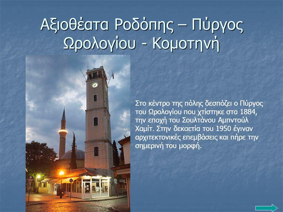 Αξιοθέατα Ροδόπης – Πύργος Ωρολογίου - Κομοτηνή Στο κέντρο της πόλης δεσπόζει ο Πύργος του Ωρολογίου που χτίστηκε στα 1884, την εποχή του Σουλτάνου Αμ