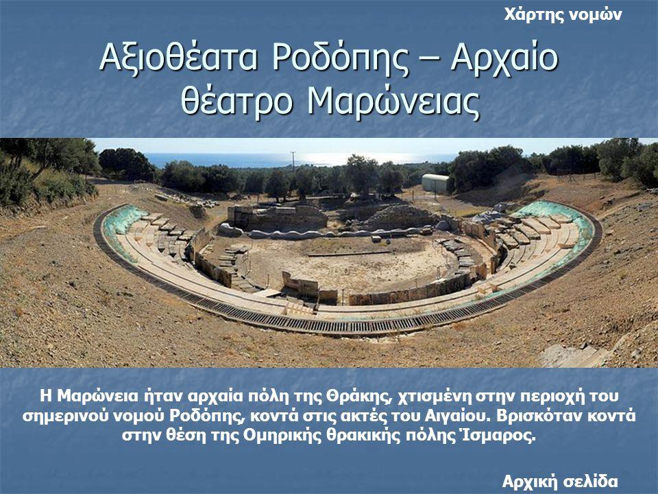 Αξιοθέατα Ροδόπης – Αρχαίο θέατρο Μαρώνειας Η Μαρώνεια ήταν αρχαία πόλη της Θράκης, χτισμένη στην περιοχή του σημερινού νομού Ροδόπης, κοντά στις ακτές του Αιγαίου.