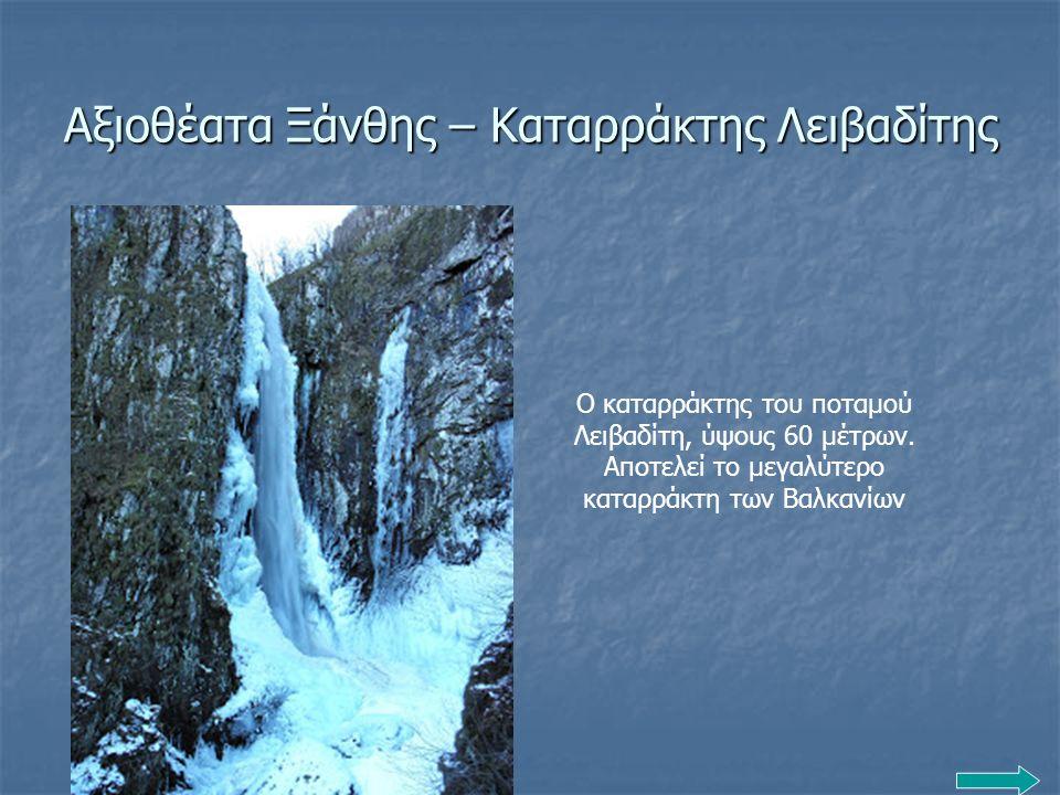 Αξιοθέατα Ξάνθης – Καταρράκτης Λειβαδίτης Ο καταρράκτης του ποταμού Λειβαδίτη, ύψους 60 μέτρων. Αποτελεί το μεγαλύτερο καταρράκτη των Βαλκανίων