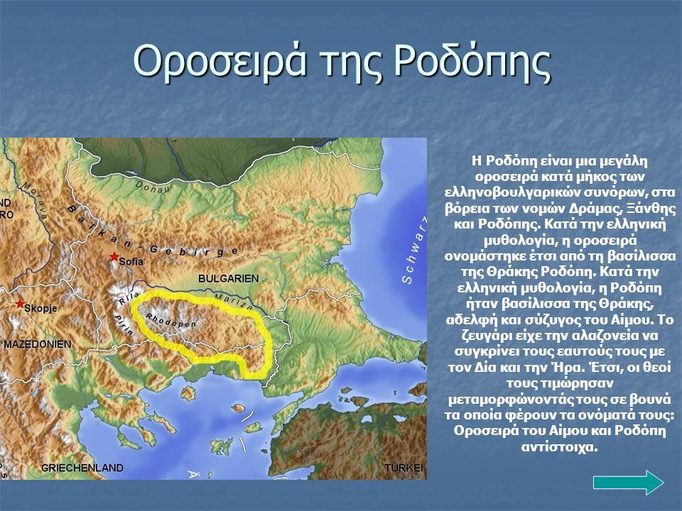 Οροσειρά της Ροδόπης Η Ροδόπη είναι μια μεγάλη οροσειρά κατά μήκος των ελληνοβουλγαρικών συνόρων, στα βόρεια των νομών Δράμας, Ξάνθης και Ροδόπης. Κατ