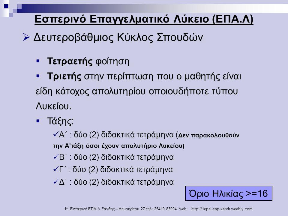 1 ο Εσπερινό ΕΠΑ.Λ Ξάνθης – Δημοκρίτου 27 τηλ: 25410 83994 web: http://1epal-esp-xanth.weebly.com  Δευτεροβάθμιος Κύκλος Σπουδών Εσπερινό Επαγγελματικό Λύκειο (ΕΠΑ.Λ)  Τετραετής φοίτηση  Τριετής στην περίπτωση που ο μαθητής είναι είδη κάτοχος απολυτηρίου οποιουδήποτε τύπου Λυκείου.