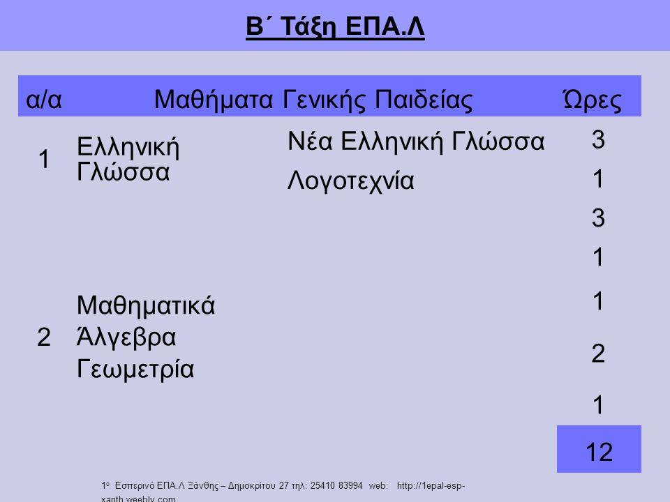 Β΄ Τάξη ΕΠΑ.Λ α/αΜαθήματα Γενικής ΠαιδείαςΏρες 1 Ελληνική Γλώσσα Νέα Ελληνική Γλώσσα 3 Λογοτεχνία 1 2 Μαθηματικά Άλγεβρα Γεωμετρία 3 1 1 2 1 12 1 ο Εσπερινό ΕΠΑ.Λ Ξάνθης – Δημοκρίτου 27 τηλ: 25410 83994 web: http://1epal-esp- xanth.weebly.com