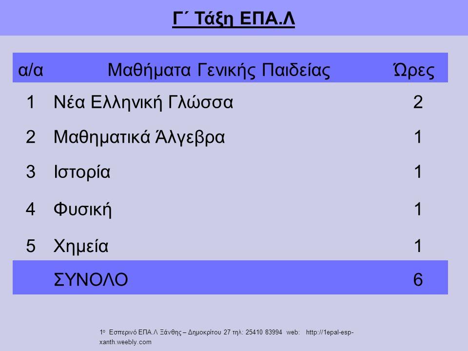 Γ΄ Τάξη ΕΠΑ.Λ α/αΜαθήματα Γενικής ΠαιδείαςΏρες 1Νέα Ελληνική Γλώσσα2 2Μαθηματικά Άλγεβρα1 3Ιστορία1 4Φυσική1 5Χημεία1 ΣΥΝΟΛΟ6 1 ο Εσπερινό ΕΠΑ.Λ Ξάνθης – Δημοκρίτου 27 τηλ: 25410 83994 web: http://1epal-esp- xanth.weebly.com