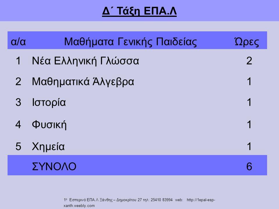 Δ΄ Τάξη ΕΠΑ.Λ α/αΜαθήματα Γενικής ΠαιδείαςΏρες 1Νέα Ελληνική Γλώσσα2 2Μαθηματικά Άλγεβρα1 3Ιστορία1 4Φυσική1 5Χημεία1 ΣΥΝΟΛΟ6 1 ο Εσπερινό ΕΠΑ.Λ Ξάνθης – Δημοκρίτου 27 τηλ: 25410 83994 web: http://1epal-esp- xanth.weebly.com
