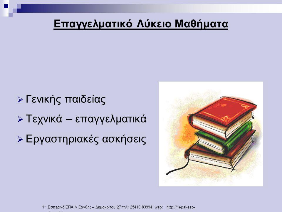 Επαγγελματικό Λύκειο Μαθήματα  Γενικής παιδείας  Τεχνικά – επαγγελματικά  Εργαστηριακές ασκήσεις 1 ο Εσπερινό ΕΠΑ.Λ Ξάνθης – Δημοκρίτου 27 τηλ: 25410 83994 web: http://1epal-esp- xanth.weebly.com