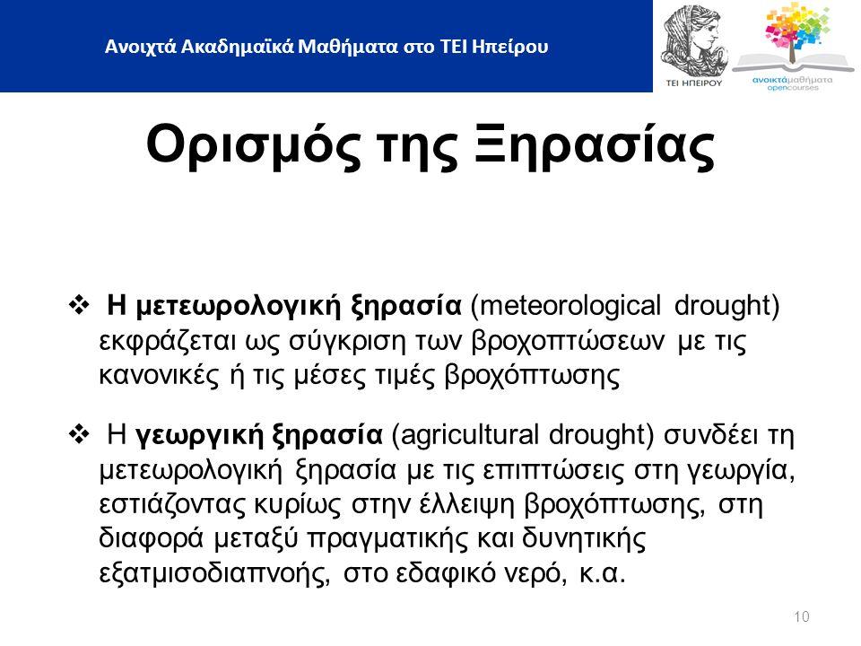 10 Ορισμός της Ξηρασίας  Η μετεωρολογική ξηρασία (meteorological drought) εκφράζεται ως σύγκριση των βροχοπτώσεων με τις κανονικές ή τις μέσες τιμές βροχόπτωσης  Η γεωργική ξηρασία (agricultural drought) συνδέει τη μετεωρολογική ξηρασία με τις επιπτώσεις στη γεωργία, εστιάζοντας κυρίως στην έλλειψη βροχόπτωσης, στη διαφορά μεταξύ πραγματικής και δυνητικής εξατμισοδιαπνοής, στο εδαφικό νερό, κ.α.