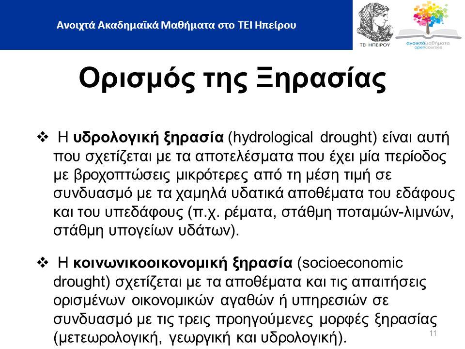 11 Ορισμός της Ξηρασίας  Η υδρολογική ξηρασία (hydrological drought) είναι αυτή που σχετίζεται με τα αποτελέσματα που έχει μία περίοδος με βροχοπτώσεις μικρότερες από τη μέση τιμή σε συνδυασμό με τα χαμηλά υδατικά αποθέματα του εδάφους και του υπεδάφους (π.χ.