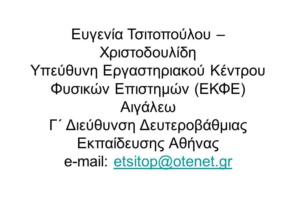 Ευγενία Τσιτοπούλου – Χριστοδουλίδη Υπεύθυνη Εργαστηριακού Κέντρου Φυσικών Επιστημών (ΕΚΦΕ) Αιγάλεω Γ΄ Διεύθυνση Δευτεροβάθμιας Εκπαίδευσης Αθήνας e-mail: etsitop@otenet.gretsitop@otenet.gr