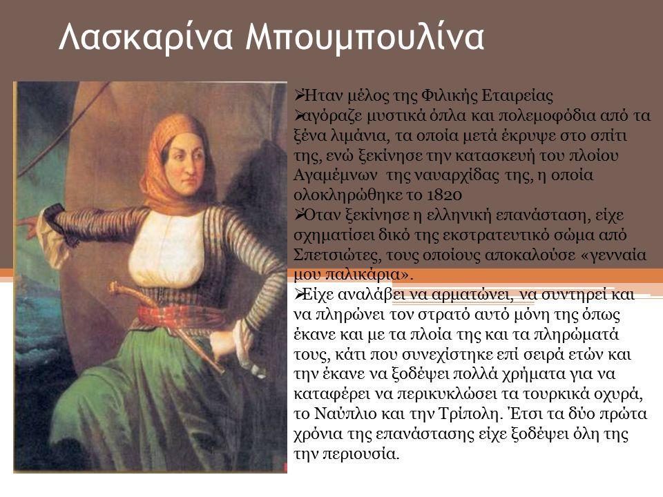 Λασκαρίνα Μπουμπουλίνα  Ήταν μέλος της Φιλικής Εταιρείας  αγόραζε μυστικά όπλα και πολεμοφόδια από τα ξένα λιμάνια, τα οποία μετά έκρυψε στο σπίτι της, ενώ ξεκίνησε την κατασκευή του πλοίου Αγαμέμνων της ναυαρχίδας της, η οποία ολοκληρώθηκε το 1820  Όταν ξεκίνησε η ελληνική επανάσταση, είχε σχηματίσει δικό της εκστρατευτικό σώμα από Σπετσιώτες, τους οποίους αποκαλούσε «γενναία μου παλικάρια».