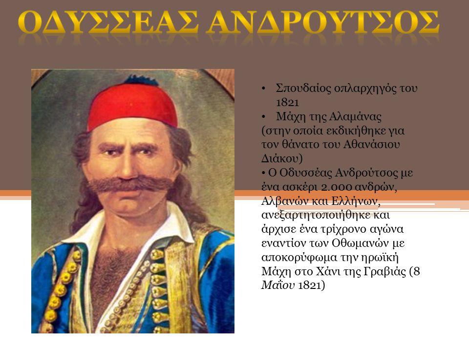 Σπουδαίος οπλαρχηγός του 1821 Μάχη της Αλαμάνας (στην οποία εκδικήθηκε για τον θάνατο του Αθανάσιου Διάκου) Ο Οδυσσέας Ανδρούτσος με ένα ασκέρι 2.000 ανδρών, Αλβανών και Ελλήνων, ανεξαρτητοποιήθηκε και άρχισε ένα τρίχρονο αγώνα εναντίον των Οθωμανών με αποκορύφωμα την ηρωϊκή Μάχη στο Χάνι της Γραβιάς (8 Μαΐου 1821)