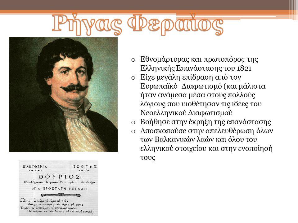 o Εθνομάρτυρας και πρωτοπόρος της Ελληνικής Επανάστασης του 1821 o Είχε μεγάλη επίδραση από τον Ευρωπαϊκό Διαφωτισμό (και μάλιστα ήταν ανάμεσα μέσα στους πολλούς λόγιους που υιοθέτησαν τις ιδέες του Νεοελληνικού Διαφωτισμού o Βοήθησε στην έκρηξη της επανάστασης o Αποσκοπούσε στην απελευθέρωση όλων των Βαλκανικών λαών και όλου του ελληνικού στοιχείου και στην ενοποίησή τους
