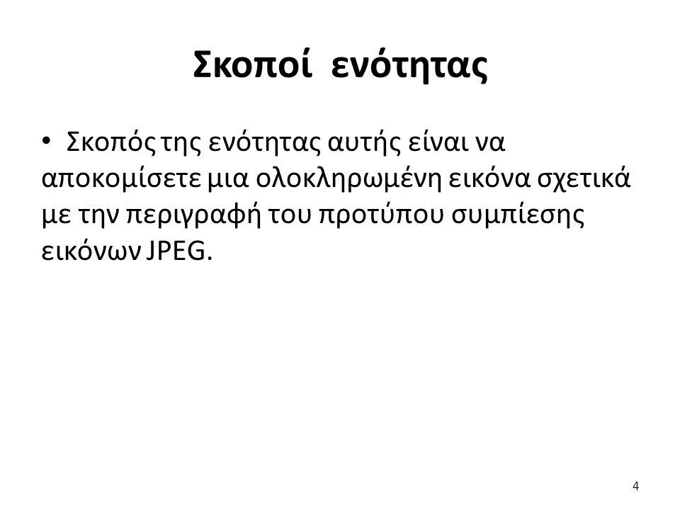 Σκοποί ενότητας Σκοπός της ενότητας αυτής είναι να αποκομίσετε μια ολοκληρωμένη εικόνα σχετικά με την περιγραφή του προτύπου συμπίεσης εικόνων JPEG.