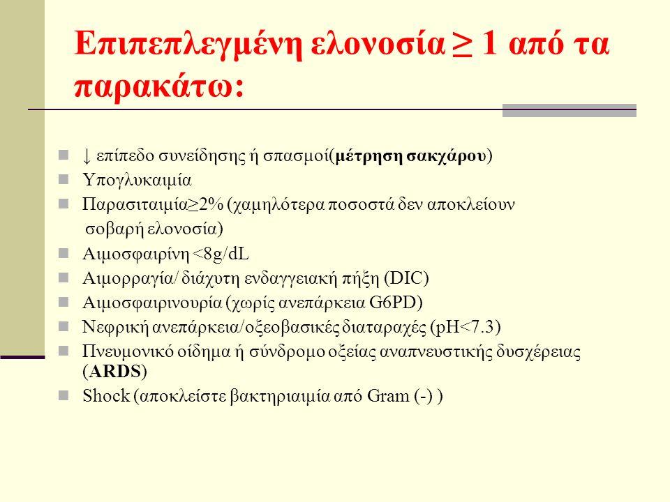 Επιπεπλεγμένη ελονοσία ≥ 1 από τα παρακάτω: ↓ επίπεδο συνείδησης ή σπασμοί(μέτρηση σακχάρου) Υπογλυκαιμία Παρασιταιμία≥2% (χαμηλότερα ποσοστά δεν αποκλείουν σοβαρή ελονοσία) Αιμοσφαιρίνη <8g/dL Αιμορραγία/ διάχυτη ενδαγγειακή πήξη (DIC) Αιμοσφαιρινουρία (χωρίς ανεπάρκεια G6PD) Νεφρική ανεπάρκεια/οξεοβασικές διαταραχές (pH<7.3) Πνευμονικό οίδημα ή σύνδρομο οξείας αναπνευστικής δυσχέρειας (ARDS) Shock (αποκλείστε βακτηριαιμία από Gram (-) )