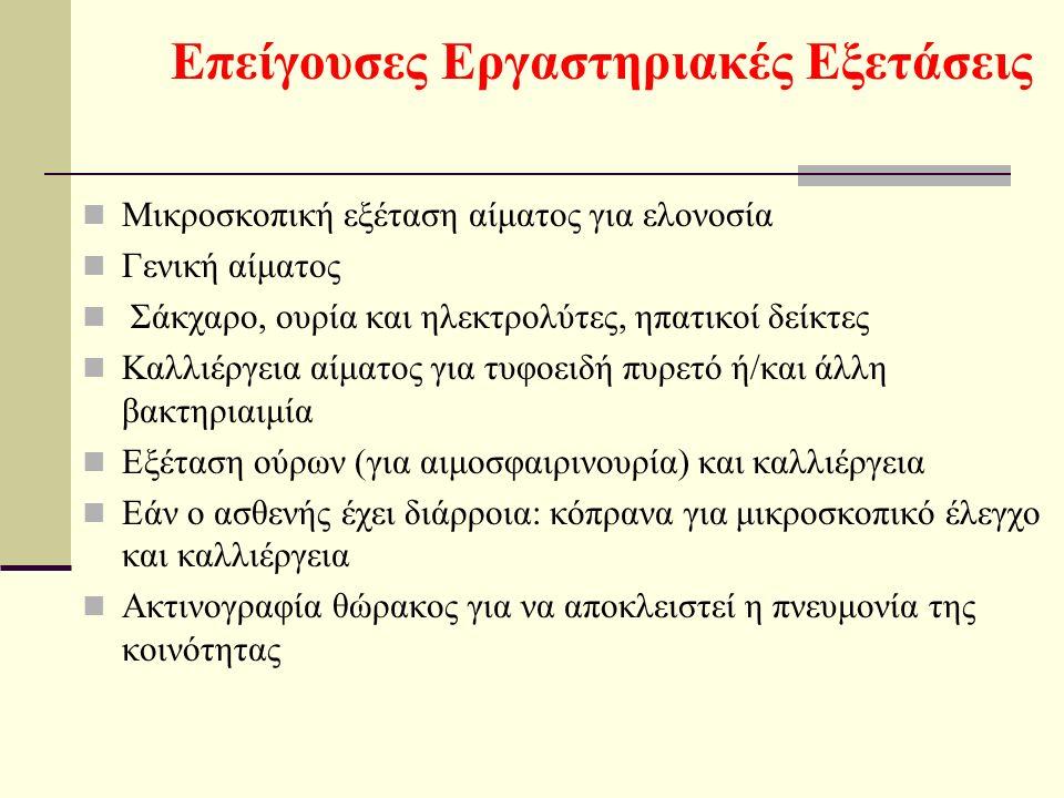 Επείγουσες Εργαστηριακές Εξετάσεις Μικροσκοπική εξέταση αίματος για ελονοσία Γενική αίματος Σάκχαρο, ουρία και ηλεκτρολύτες, ηπατικοί δείκτες Καλλιέργεια αίματος για τυφοειδή πυρετό ή/και άλλη βακτηριαιμία Εξέταση ούρων (για αιμοσφαιρινουρία) και καλλιέργεια Εάν ο ασθενής έχει διάρροια: κόπρανα για μικροσκοπικό έλεγχο και καλλιέργεια Ακτινογραφία θώρακος για να αποκλειστεί η πνευμονία της κοινότητας