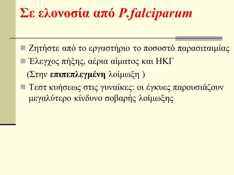 Σε ελονοσία από P.falciparum Ζητήστε από το εργαστήριο το ποσοστό παρασιταιμίας Έλεγχος πήξης, αέρια αίματος και ΗΚΓ (Στην επιπεπλεγμένη λοίμωξη ) Τεστ κυήσεως στις γυναίκες: οι έγκυες παρουσιάζουν μεγαλύτερο κίνδυνο σοβαρής λοίμωξης