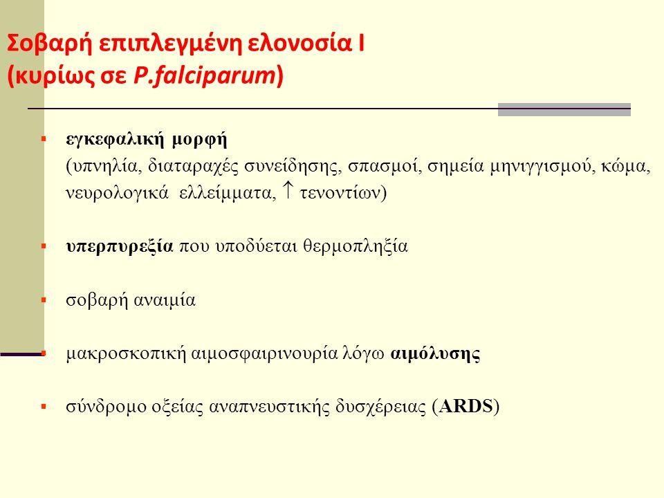 Σοβαρή επιπλεγμένη ελονοσία Ι (κυρίως σε P.falciparum)  εγκεφαλική μορφή (υπνηλία, διαταραχές συνείδησης, σπασμοί, σημεία μηνιγγισμού, κώμα, νευρολογικά ελλείμματα,  τενοντίων)  υπερπυρεξία που υποδύεται θερμοπληξία  σοβαρή αναιμία  μακροσκοπική αιμοσφαιρινουρία λόγω αιμόλυσης  σύνδρομο οξείας αναπνευστικής δυσχέρειας (ARDS)