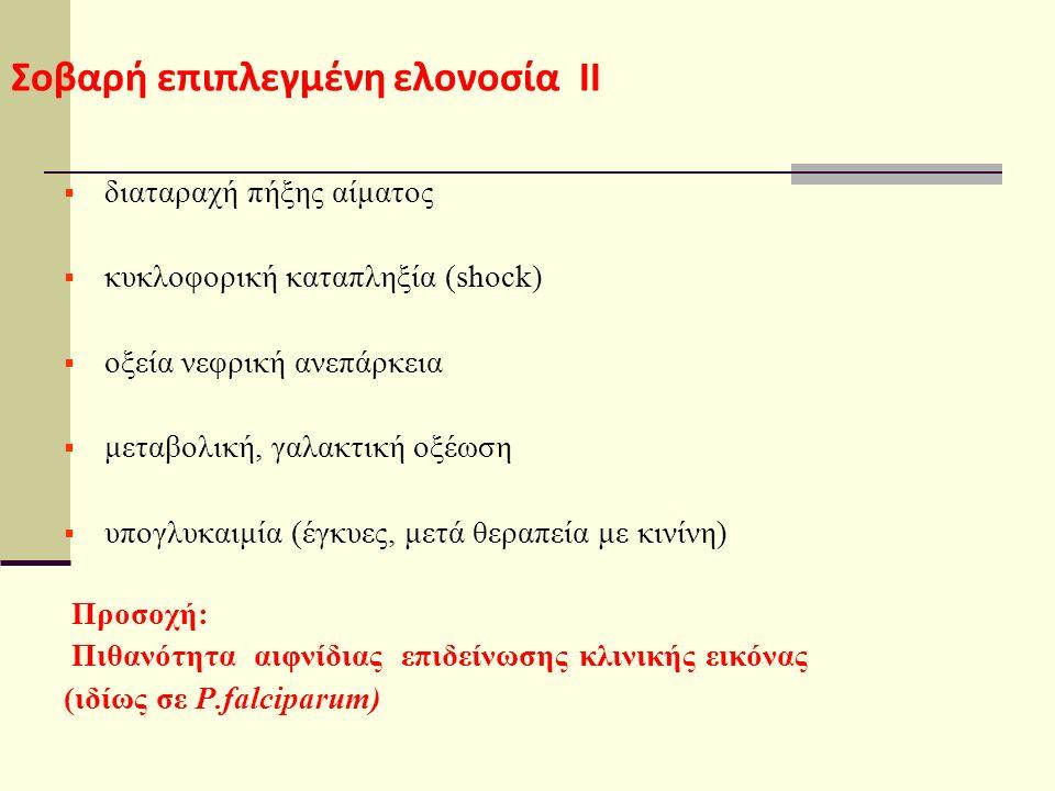 Σοβαρή επιπλεγμένη ελονοσία ΙΙ  διαταραχή πήξης αίματος  κυκλοφορική καταπληξία (shock)  οξεία νεφρική ανεπάρκεια  μεταβολική, γαλακτική οξέωση  υπογλυκαιμία (έγκυες, μετά θεραπεία με κινίνη) Προσοχή: Πιθανότητα αιφνίδιας επιδείνωσης κλινικής εικόνας (ιδίως σε P.falciparum)