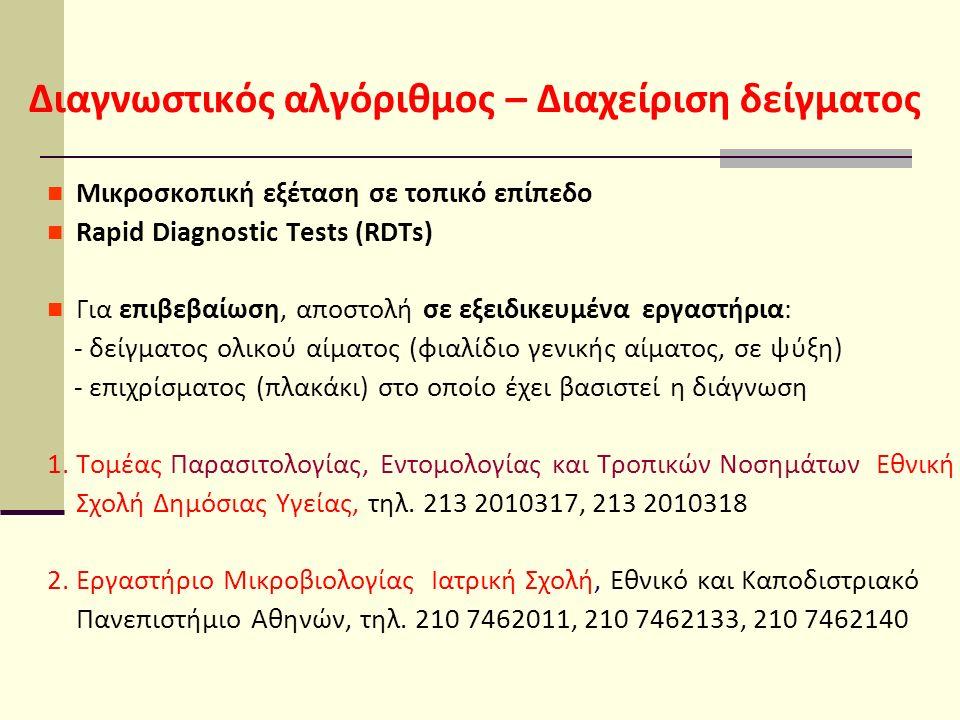 Διαγνωστικός αλγόριθμος – Διαχείριση δείγματος Μικροσκοπική εξέταση σε τοπικό επίπεδο Rapid Diagnostic Tests (RDTs) Για επιβεβαίωση, αποστολή σε εξειδικευμένα εργαστήρια: - δείγματος ολικού αίματος (φιαλίδιο γενικής αίματος, σε ψύξη) - επιχρίσματος (πλακάκι) στο οποίο έχει βασιστεί η διάγνωση 1.
