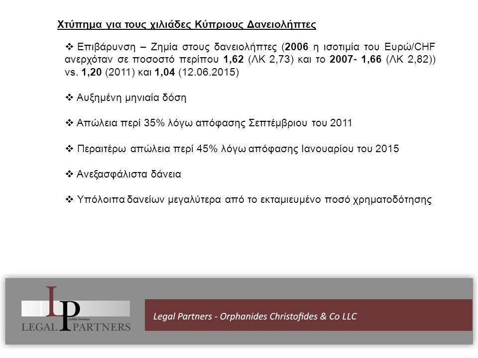 Χτύπημα για τους χιλιάδες Κύπριους Δανειολήπτες  Επιβάρυνση – Ζημία στους δανειολήπτες (2006 η ισοτιμία του Ευρώ/CHF ανερχόταν σε ποσοστό περίπου 1,62 (ΛΚ 2,73) και το 2007- 1,66 (ΛΚ 2,82)) vs.