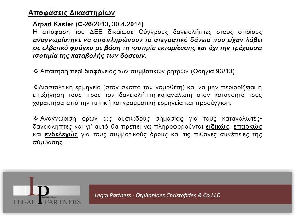Αποφάσεις Δικαστηρίων Arpad Kasler (C-26/2013, 30.4.2014) Η απόφαση του ΔΕΕ δικαίωσε Ούγγρους δανειολήπτες στους οποίους αναγνωρίστηκε να αποπληρώνουν το στεγαστικό δάνειο που είχαν λάβει σε ελβετικό φράγκο με βάση τη ισοτιμία εκταμίευσης και όχι την τρέχουσα ισοτιμία της καταβολής των δόσεων.