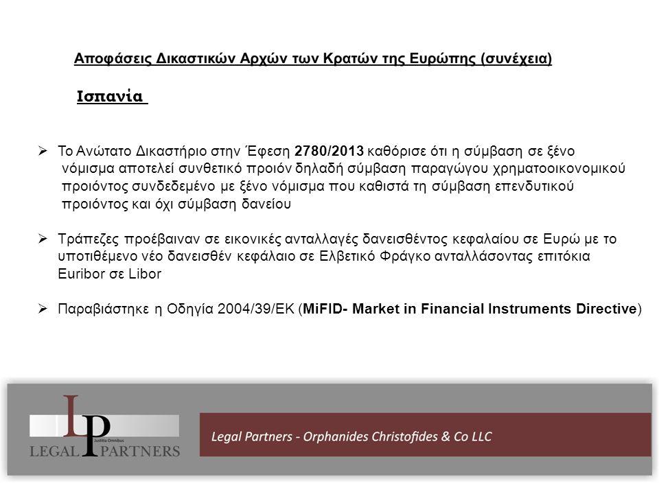 Ισπανία  Το Ανώτατο Δικαστήριο στην Έφεση 2780/2013 καθόρισε ότι η σύμβαση σε ξένο νόμισμα αποτελεί συνθετικό προιόν δηλαδή σύμβαση παραγώγου χρηματοοικονομικού προιόντος συνδεδεμένο με ξένο νόμισμα που καθιστά τη σύμβαση επενδυτικού προιόντος και όχι σύμβαση δανείου  Τράπεζες προέβαιναν σε εικονικές ανταλλαγές δανεισθέντος κεφαλαίου σε Ευρώ με το υποτιθέμενο νέο δανεισθέν κεφάλαιο σε Ελβετικό Φράγκο ανταλλάσοντας επιτόκια Euribor σε Libor  Παραβιάστηκε η Οδηγία 2004/39/ΕΚ (ΜiFID- Market in Financial Instruments Directive)