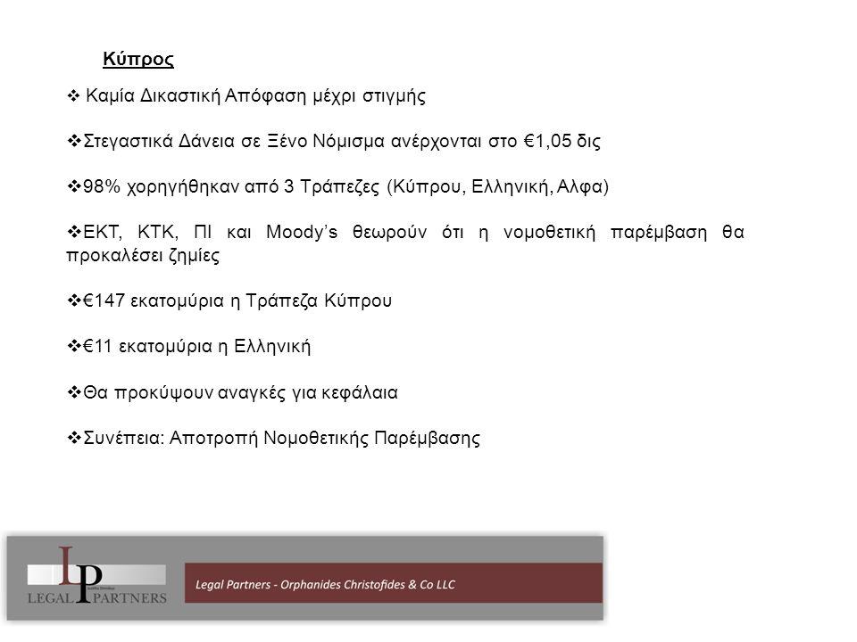 Κύπρος  Καμία Δικαστική Απόφαση μέχρι στιγμής  Στεγαστικά Δάνεια σε Ξένο Νόμισμα ανέρχονται στο €1,05 δις  98% χορηγήθηκαν από 3 Τράπεζες (Κύπρου, Ελληνική, Αλφα)  ΕΚΤ, ΚΤΚ, ΠΙ και Moody's θεωρούν ότι η νομοθετική παρέμβαση θα προκαλέσει ζημίες  €147 εκατομύρια η Τράπεζα Κύπρου  €11 εκατομύρια η Ελληνική  Θα προκύψουν αναγκές για κεφάλαια  Συνέπεια: Αποτροπή Νομοθετικής Παρέμβασης