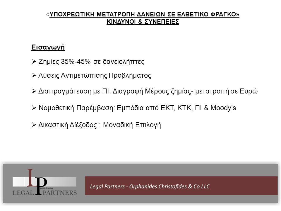 Εισαγωγή  Ζημίες 35%-45% σε δανειολήπτες  Λύσεις Αντιμετώπισης Προβλήματος  Διαπραγμάτευση με ΠΙ: Διαγραφή Μέρους ζημίας- μετατροπή σε Ευρώ  Νομοθετική Παρέμβαση: Εμπόδια από ΕΚΤ, ΚΤΚ, ΠΙ & Μοοdy's  Δικαστική Δίέξοδος : Μοναδική Επιλογή «ΥΠΟΧΡΕΩΤΙΚΗ ΜΕΤΑΤΡΟΠΗ ΔΑΝΕΙΩΝ ΣΕ ΕΛΒΕΤΙΚΟ ΦΡΑΓΚΟ» ΚΙΝΔΥΝΟΙ & ΣΥΝΕΠΕΙΕΣ