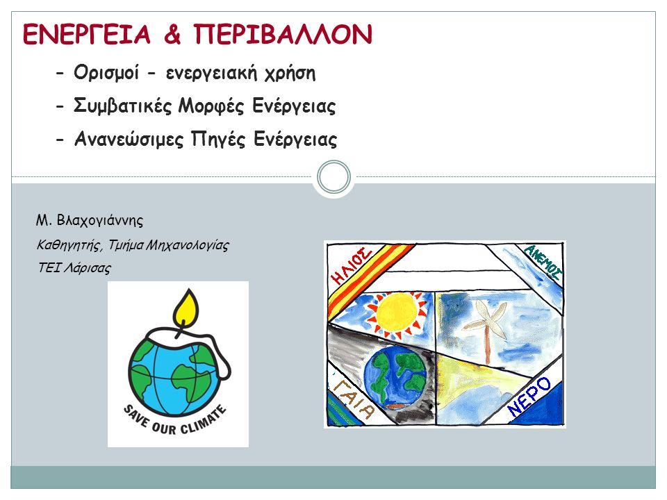 ΕΝΕΡΓΕΙΑ & ΠΕΡΙΒΑΛΛΟΝ - Ορισμοί - ενεργειακή χρήση - Συμβατικές Μορφές Ενέργειας - Ανανεώσιμες Πηγές Ενέργειας M. Βλαχογιάννης Καθηγητής, Τμήμα Μηχανο