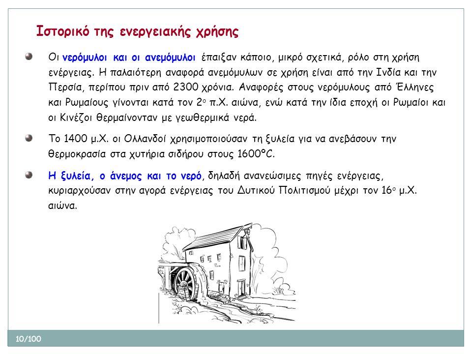 10/100 Ιστορικό της ενεργειακής χρήσης Οι νερόμυλοι και οι ανεμόμυλοι έπαιξαν κάποιο, μικρό σχετικά, ρόλο στη χρήση ενέργειας. Η παλαιότερη αναφορά αν